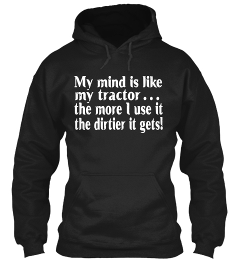 My Mind Is Like My Tractor The More I Use It The Dirtier It Gets! Black Sweatshirt Front