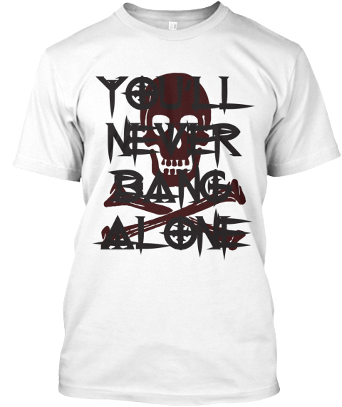 You'll Never Bang Alone White T-Shirt Front