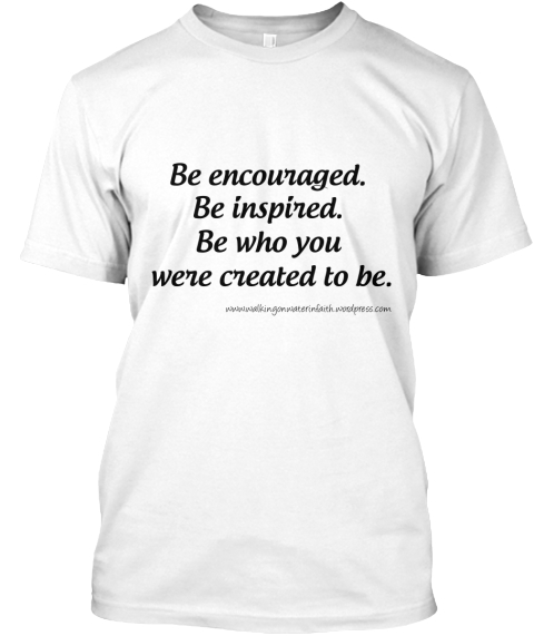 Be Encouraged Be Inspired Be Who You Were Created To Be White T-Shirt Front