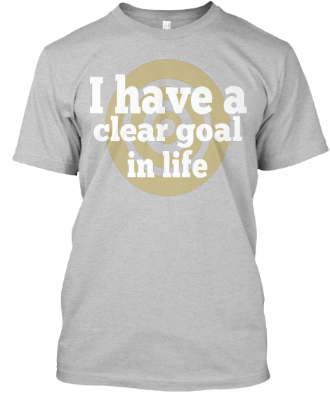 Clear Goal in Life t-shirt