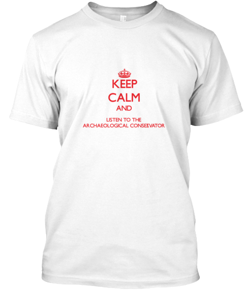 Keep Calm And Listen To The Archaeological Conservator White T-Shirt Front