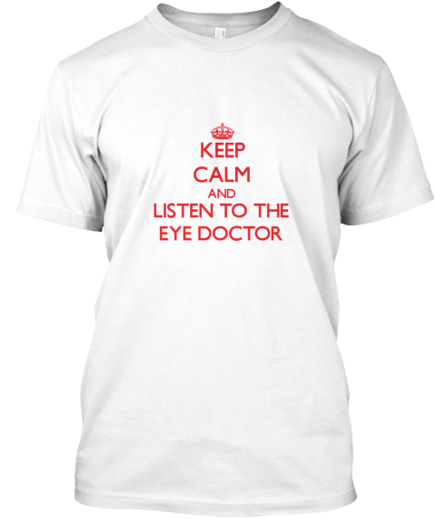 Keep Calm And Listen To The Eye Doctor White T-Shirt Front