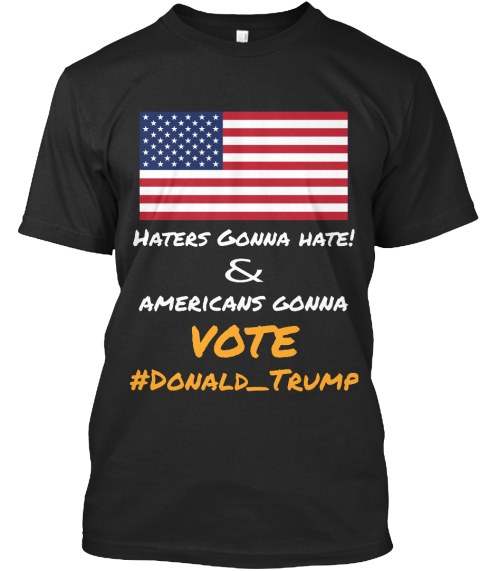 Haters Gonna Hate! & Americans Gonna Vote #Donald Trump Black T-Shirt Front