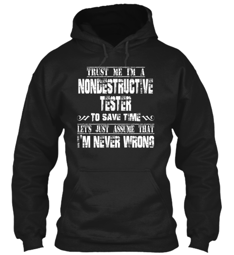 Trust Me I'm A Nondestructive Tester To Save Time Lets Just Assume That I'm Never Wrong Black T-Shirt Front