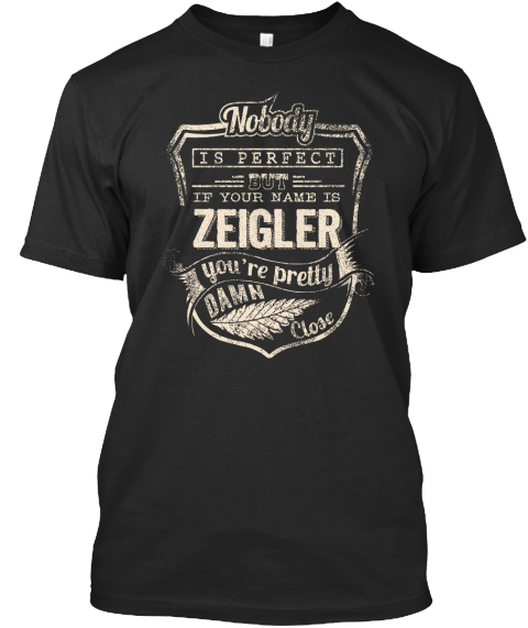 Nobody Is Perfect But If Your Name Is Zeigler You're Pretty Damn Close Black T-Shirt Front
