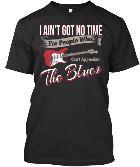 I Aint Got No Time For People Who Cant Appreciate The Blues Black T-Shirt Front