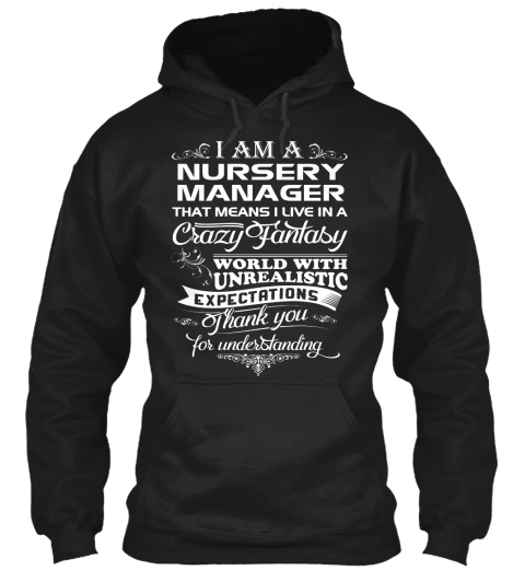 I Am A Nursery Manager That Means I Live In A Crazy Fantasy World With Unrealistic Exceptations Thank You For... Black Sweatshirt Front