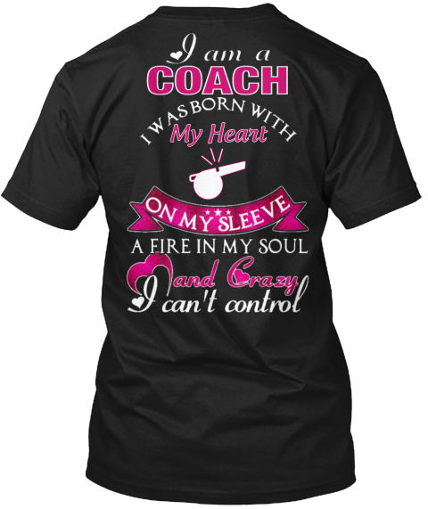 I Am A Coach I Was Born With My Heart On My Sleeve A Fire In My Soul And Crazy I Can't Control Black T-Shirt Back