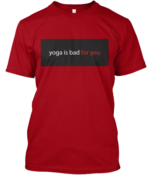 fcc672d1 Yoga Is Bad For You Funny Yoga T Shirts - yoga is bad for you ...