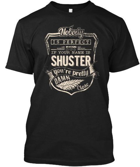 Nobody Is Perfect But If Your Name Is Shuster You're Pretty Damn Close Black T-Shirt Front