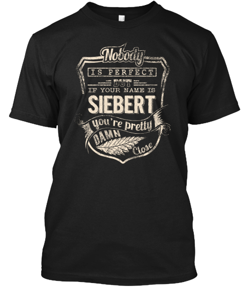 Nobody Is Perfect But If Your Name Is Siebert You're Pretty Damn Close Black T-Shirt Front