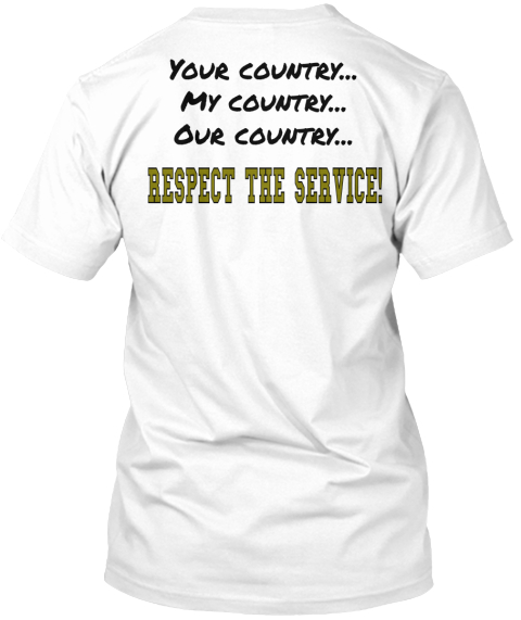 Your Country...My Country...Our Country Respect The Service! White T-Shirt Back