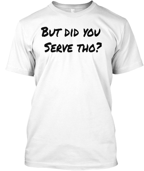 But Did You Serve Tho? White T-Shirt Front