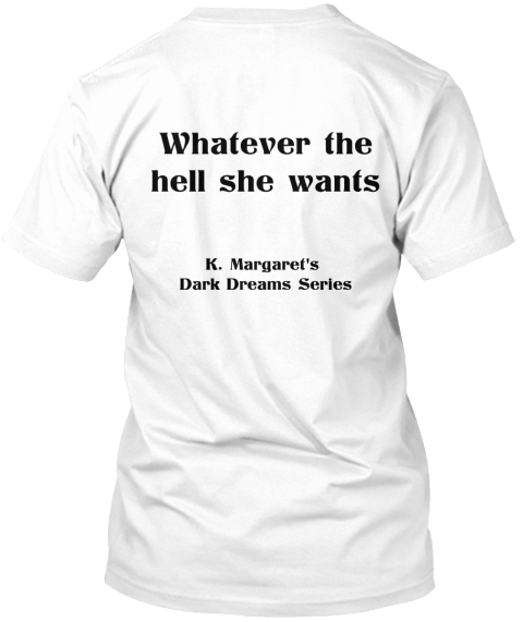 Whatever The Hell She Wants K.Margarel's Dark Dreams Series White T-Shirt Back