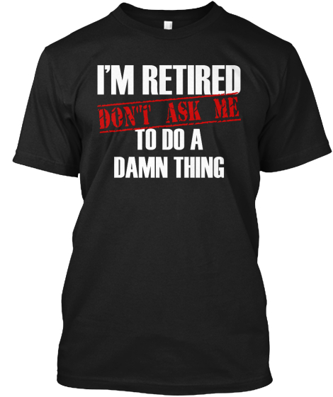 I'm Retired Don't Ask Me To Do A Damn Thing T-Shirt Front