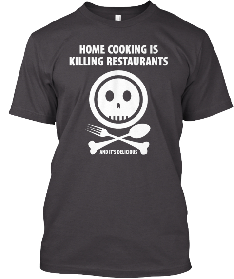 Home Cooking Is Killing Restaurants And It's Delicious Heathered Charcoal  T-Shirt Front