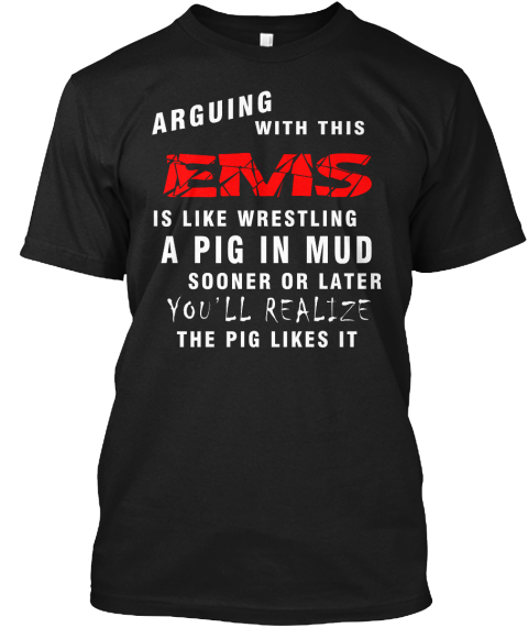 Arguing With This Ems Is Like Wrestling A Pig In Mud Sooner Or Later You'll Realize The Pig Likes It Black T-Shirt Front