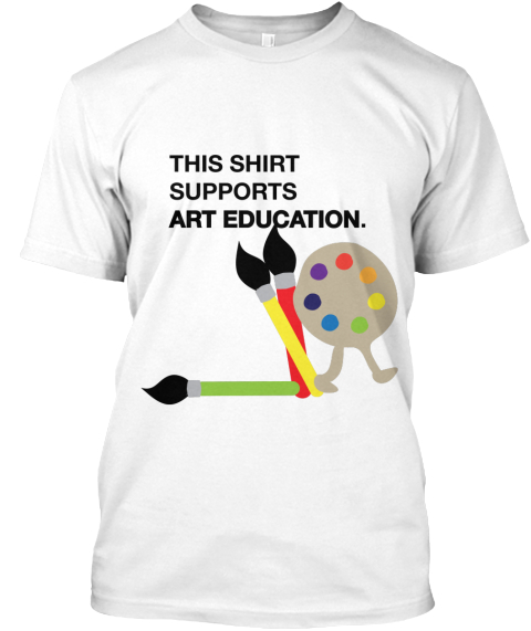 This Shirt Supports Art Education. White T-Shirt Front