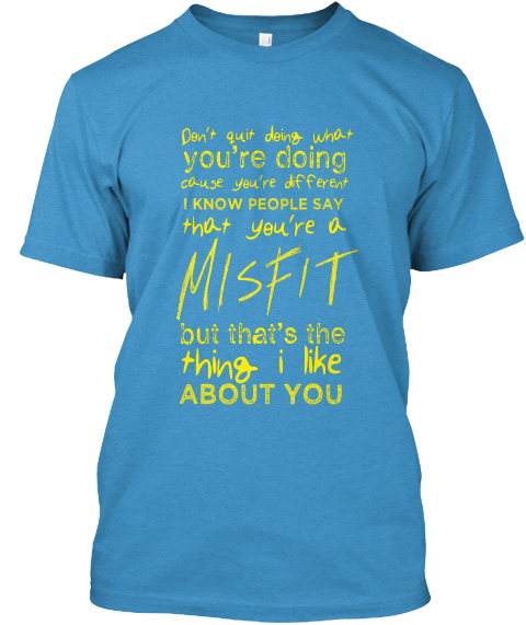 c44c68a5d3a782 Misfit Shirt  2. Don t Quit Doing What You re Doing Cause You re Different I