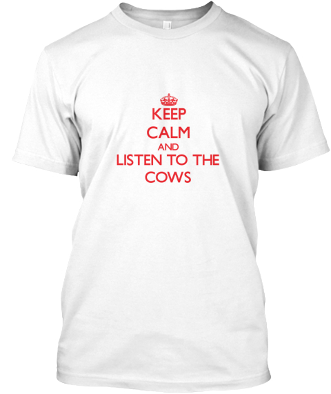 Keep Calm And Listen To The Cows White T-Shirt Front