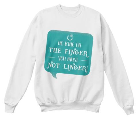 No Ring On The Finger You Must Not Linger White  Sweatshirt Front