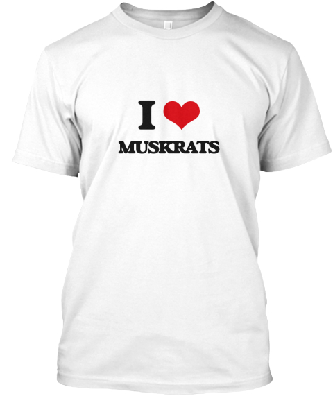 I Love Muskrats White T-Shirt Front