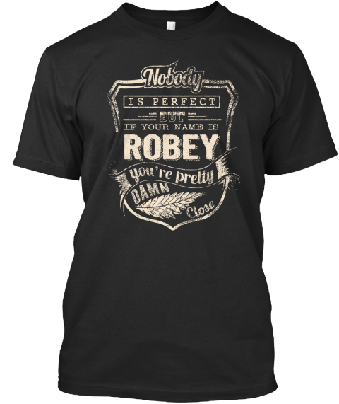 Nobody Is Perfect But If Your Name Is Robey You're Pretty Damn Close Black T-Shirt Front