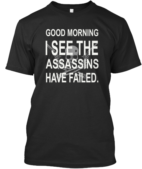 Good Morning I See The Assassins Have Failed Black T-Shirt Front