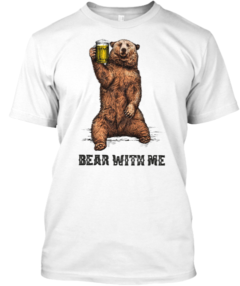 Bear With Me Beer Shirt White T-Shirt Front