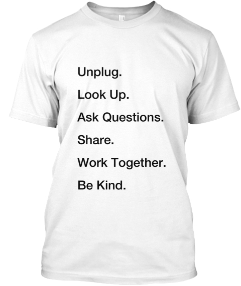 Unplug. Look Up. Ask Questions. Share. Work Together. Be Kind . White T-Shirt Front