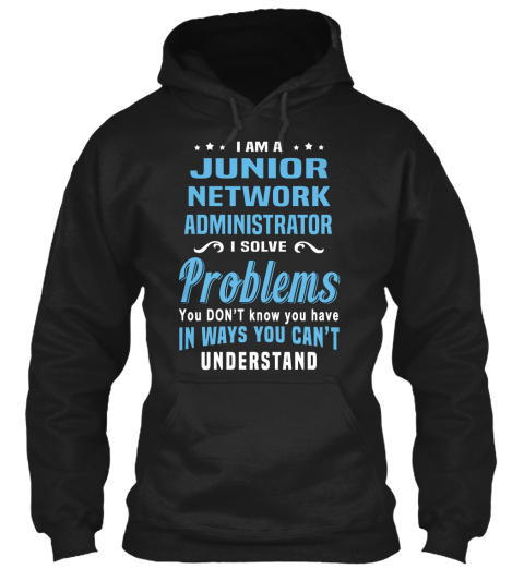I Am A Junior Network Administrator I Solve Problems You Don't Know You Have In Ways You Can't Understand Black Sweatshirt Front