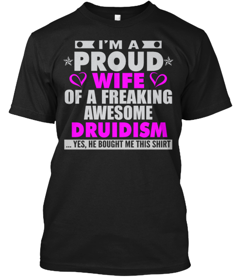 I'm A Proud Wife Of A Freaking Awesome Druidism Yes He Bought Me This Shirt Black T-Shirt Front