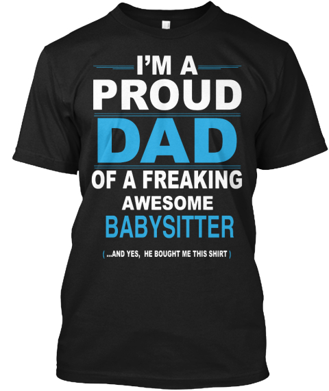 I Am A Proud Dad Of A Freaking Awesome Babysitter And Yes He Bought Me This Shirt Black Camiseta Front