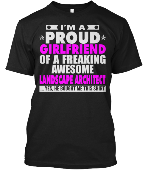 I'm A Proud Girlfriend Of A Freaking Awesome Landscape Architect ...Yes, He Bought Me This Shirt Black T-Shirt Front
