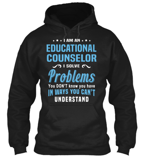 I Am An Educational Counselor I Solve Problems You Don't Know You Have In Ways You Can't Understand Black Sweatshirt Front