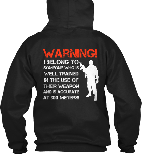 Warning! I Belong To Someone Who Is Well Trained In The Use Of Their Weapon And Is Accurate At 300 Meters! Black Sweatshirt Back