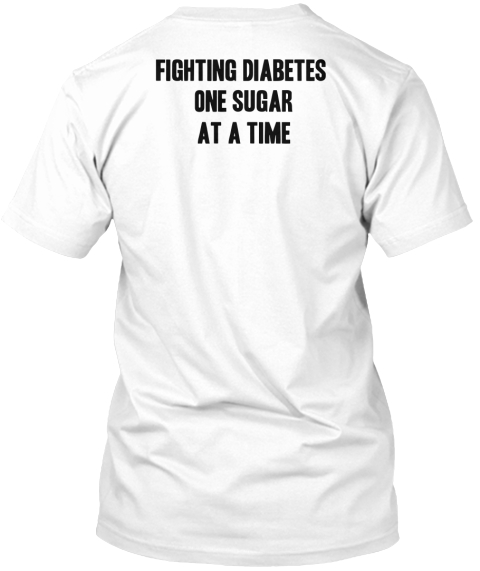 Fighting Diabetes One Sugar At A Time White T-Shirt Back