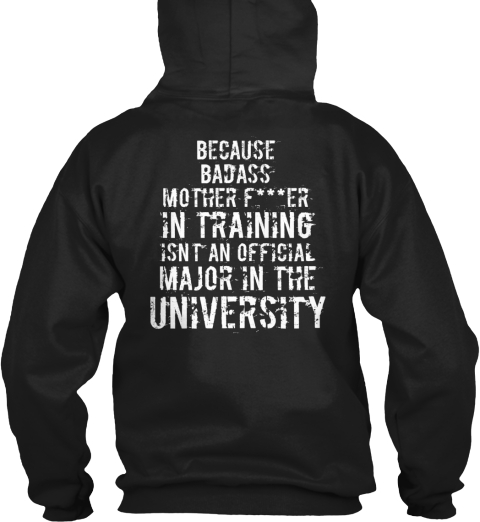 Because Badass Mother F***Er In Training Isn't An Official Major In The University Black Sweatshirt Back