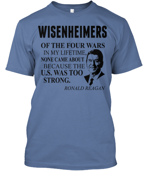 Wisenheimers Of The Four Wars In My Lifetime, None Came About Because The U.S. Was Too Strong. Ronald Reagan Denim Blue T-Shirt Front