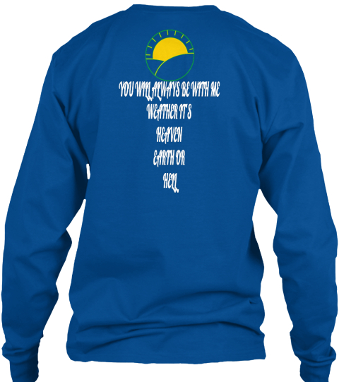 You Will Always Be With Me Weather Its Heaven Earth Or Hell Royal Long Sleeve T-Shirt Back