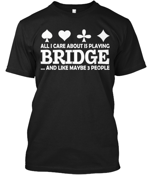 All I Care About Is Playing Bridge ... And Like Maybe 3 People Black T-Shirt Front