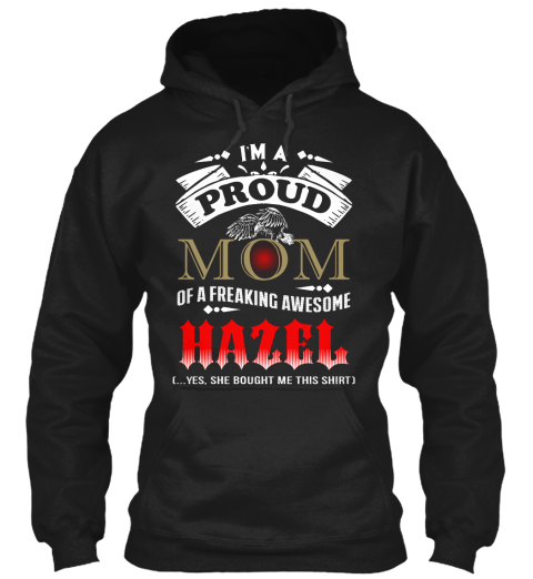 I'm A Proud Mom Of A Freaking Awesome Hazel ....Yes,She Bought Me This Shirt Black Sweatshirt Front