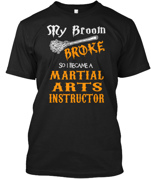 Sry Broom Broke So I Became A Martial Arts Instructor Black T-Shirt Front