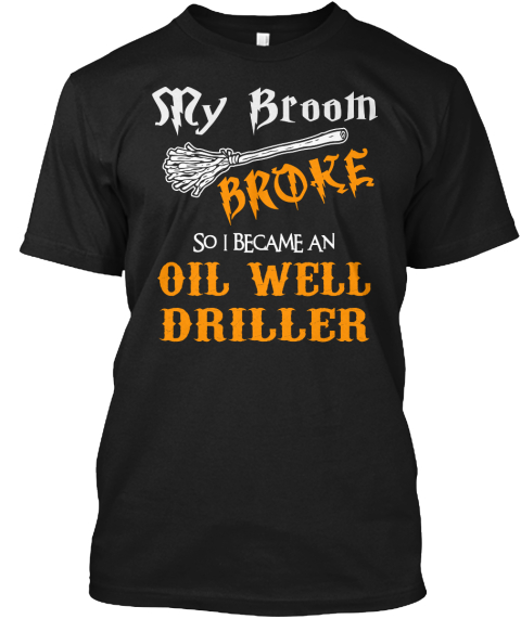 My Broom Broke So I Became An Oil Well Driller Black T-Shirt Front
