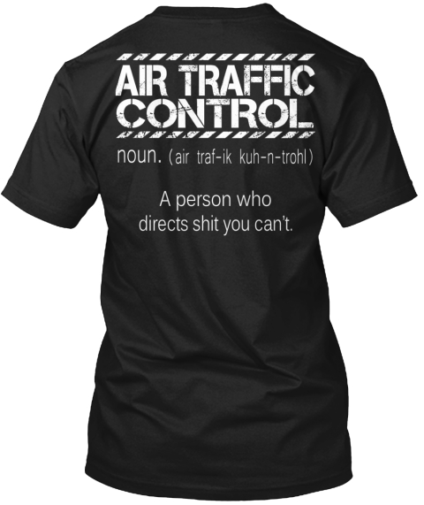 Air Traffic Control Noun. (Air Traf Ik Kuh N Trohl) A Person Who Directs Shit You Can't. Black T-Shirt Back