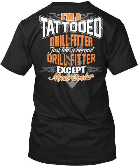 I'm A Tattooed Drill Fitter Just Like A Normal Drill Fitter Except Much Cooler Black T-Shirt Back