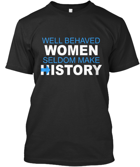 Well Behaved Women Seldom Make History Black T-Shirt Front