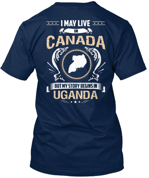 I May Live In Canada But My Story Begins Uganda Navy T-Shirt Back