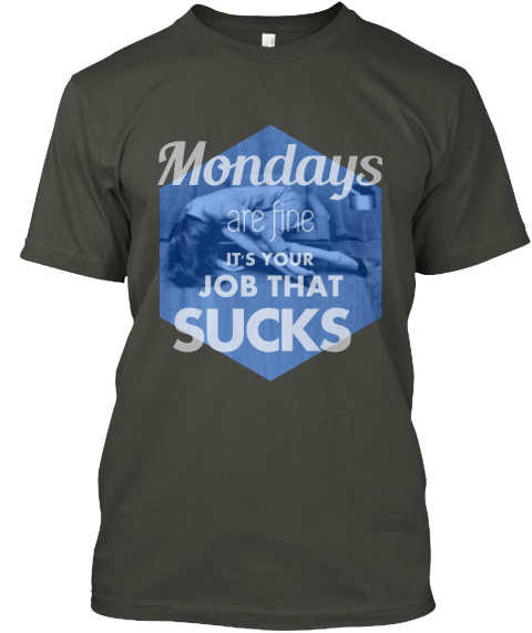 Mondays Suck Mondays Are Fine It 39 S Your Job That Sucks