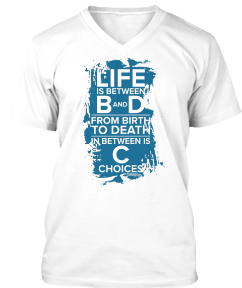 Life Is Between B And D From Birth To Death In Between Is C Choices White T-Shirt Front